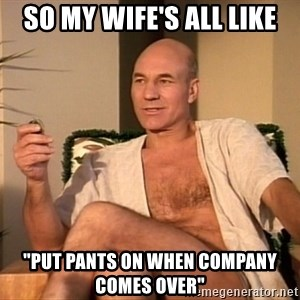 """Sexual Picard - So my wife's all Like """"Put pants on when company comes over"""""""