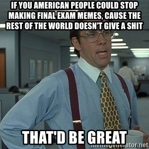 Bill Lumbergh - If you american people could stop making final exam memes, cause the rest of the world doesn't give a shit that'd be great