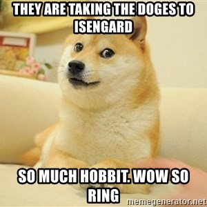 so doge - THEY ARE TAKING THE DOGES TO ISENGARD SO MUCH HOBBIT. WOW SO RING