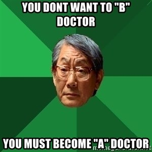 "High Expectations Asian Father - you dont want to ""B"" doctor You must become ""A"" Doctor"