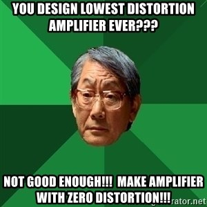 High Expectations Asian Father - you design lowest distortion amplifier ever??? not good enough!!!  Make amplifier with zero distortion!!!