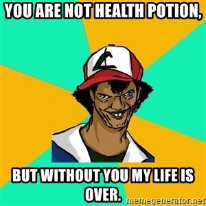 Ash Pedreiro - you are not health potion, but without you my life is over.