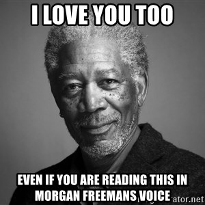 Morgan Freemann - I love you too Even if you are reading this in morgan freemans voice