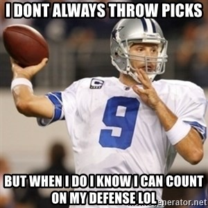 Tonyromo - I dont always throw picks but when i do i know i can count on my defense lol
