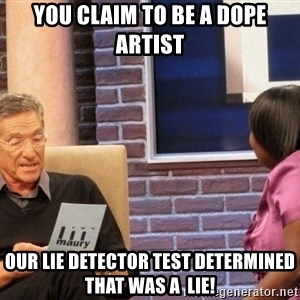 Maury Lie Detector - You claim to be a dope artist Our Lie detector test determined that was a  lie!