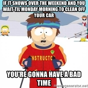You're gonna have a bad time - if it snows over the weekend and you wait til monday morning to clean off your car you're gonna have a bad time