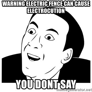 Really you dont say - warning electric fence can cause electrocution you dont say