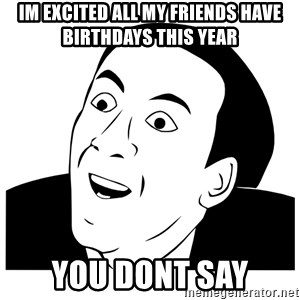 Really you dont say - im EXCITED all my friends have birthdays this year you dont say