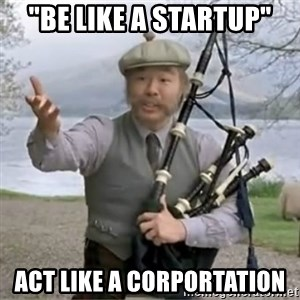 "contradiction - ""be like a startup"" act like a corportation"
