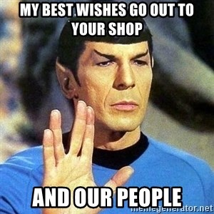 Spock - My best wishes go out to your shop and our people