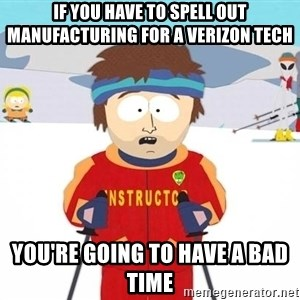 You're gonna have a bad time - IF you have to spell out manufacturing for a verizon tech You're going to have a bad time