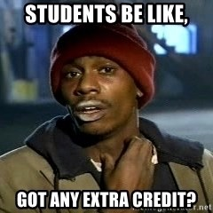 Tyrone Biggums baby  - students be like, got any extra credit?