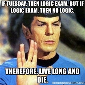 Spock - If tuesday, Then logic Exam. But if logic exam, then no logic. therefore, live long and die.