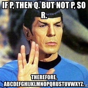 Spock - IF p, then q. but not P, so R. Therefore, abcdefghijklmnopqrustuvwxyz.