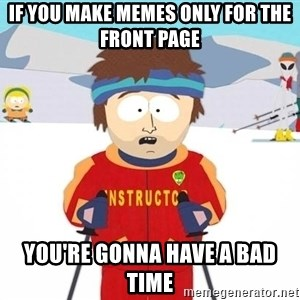You're gonna have a bad time - if you make memes only for the front page you're gonna have a bad time