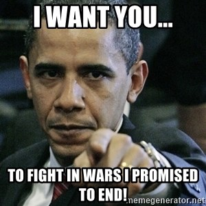 Pissed off Obama - I want you... to fight in wars i promised to end!