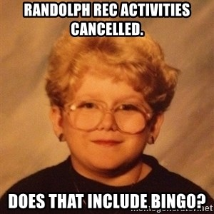 60 year old - Randolph Rec activities cancelled. Does that include Bingo?
