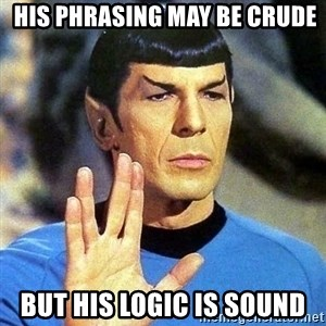 Spock -  His phrasing may be crude but his logic is sound