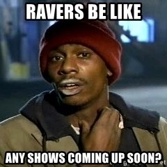 Tyrone Biggums baby  - ravers be like any shows coming up soon?