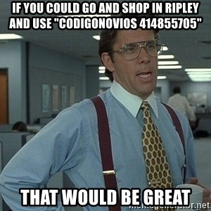 "That'd be great guy - if you could go and shop in ripley and use ""codigonovios 414855705"" that would be great"