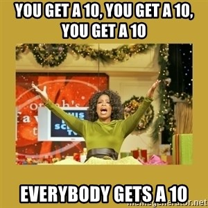 Oprah You get a - you get a 10, you get a 10, you get a 10 EVERYBODY GETS A 10