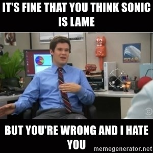 You're wrong and I hate you - It's fine that you think Sonic is lame but you're wrong and i hate you