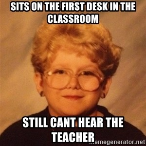 60 year old - SITS ON THE first desk in the classroom still cant hear the teacher
