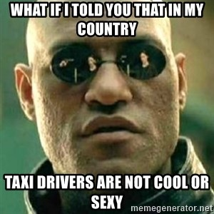 what if i told you matri - what if I told you that in my country taxi drivers are not cool or sexy