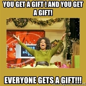 Oprah You get a - you get a gift ! and you get a gift! Everyone gets a gift!!!