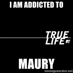 true life - I am addicted to Maury