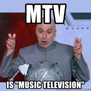 "Dr Evil meme - mtv is ""music TELEVISION"""