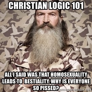 Phil Robertson Duck Dynasty - christian logic 101 all i said was that homosexuality leads to  bestiality. why is everyone so pissed?