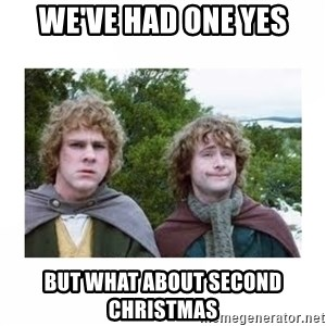 Merry and Pippin - We've had one yes But what about second christmas