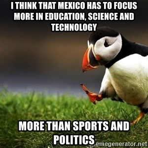UnpopularOpinion Puffin - I think that mexico has to focus more in education, science and technology more than sports and politics