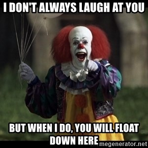 PennywiseLaughAtYou - I Don't Always Laugh At You But When I do, you will float down here