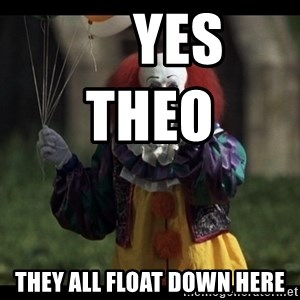PennywiseLaughAtYou -      Yes Theo                they all float down here