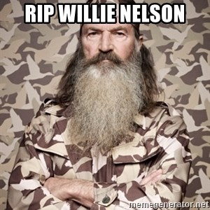 Phil Robertson Duck Dynasty - rip wILLIE nELSON
