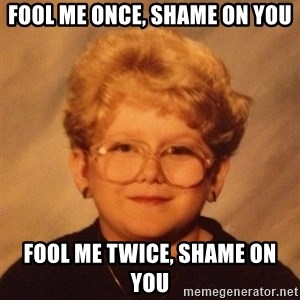 60 year old - Fool me once, shame on you fool me twice, shame on you
