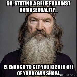 Phil Robertson 2 - so, stating a belief against homosexuality... IS ENOUGH TO GET you KICKED OFF OF YOUR OWN SHOW.