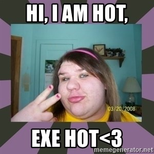 ugly girl - hi, i am hot, Exe hot<3
