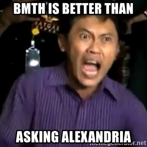 arya wiguna meme - BMTH IS BETTER THAN ASKING ALEXANDRIA
