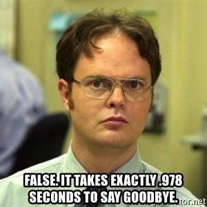 False Dwight -  FALSE. IT TAKES EXACTLY .978 SECONDS TO SAY GOODBYE.