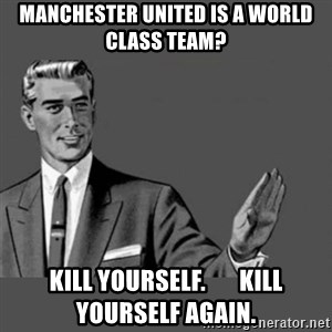 Kill Yourself NoCaption - Manchester United is a world class team? Kill Yourself.       Kill yourself again.