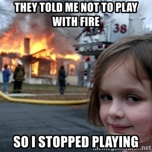 Disaster Girl - They told me not to play with fire so i stopped playing