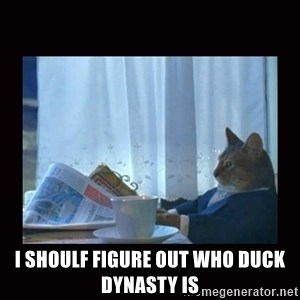 i should buy a boat cat -  I shoulf figure out who duck dynasty is