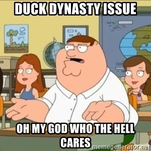 omg who the hell cares? - duck dynasty issue oh my god who the hell cares