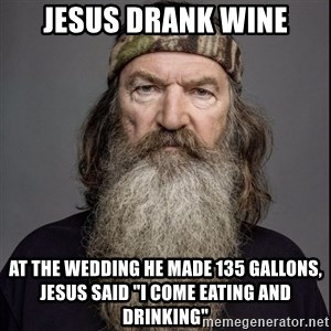 "Phil Robertson 2 - Jesus drank wine at the wedding he made 135 gallons, jesus said ""I come eating and drinking"""
