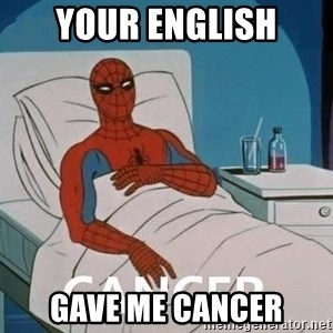Cancer Spiderman - your english gave me cancer