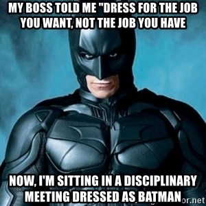 """Blatantly Obvious Batman - my boss told me """"dress for the job you want, not the job you have Now, I'm sitting in a disciplinary meeting dressed as Batman"""