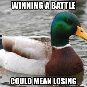 Actual Advice Mallard 1 - Winning a battle Could mean losing